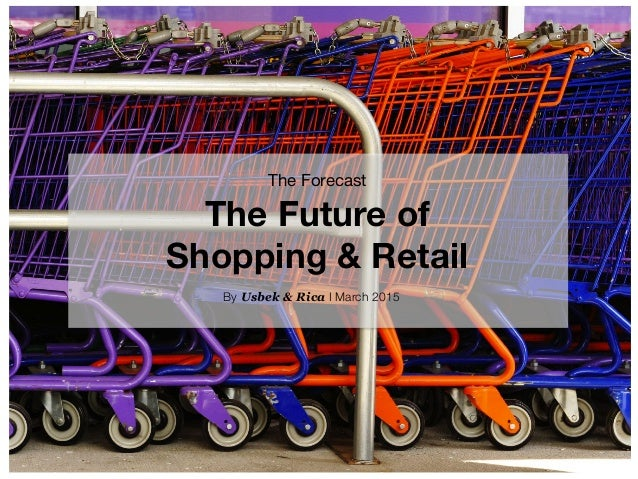 The Forecast  The Future of  Shopping & Retail By Usbek & Rica I March 2015