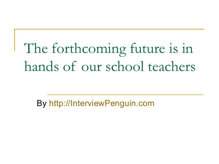 The forthcoming future is in hands of our school teachers By  http://InterviewPenguin.com