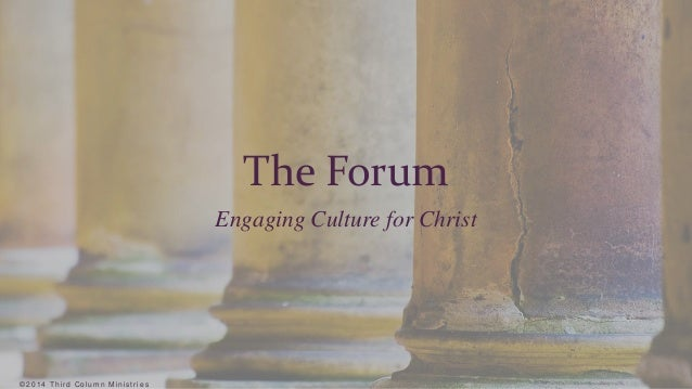 ©2 0 1 4 T h i r d Co lumn Min i s t r i e s  The Forum  Engaging Culture for Christ