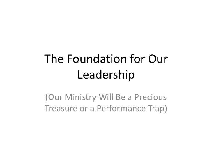 The Foundation for Our      Leadership(Our Ministry Will Be a PreciousTreasure or a Performance Trap)