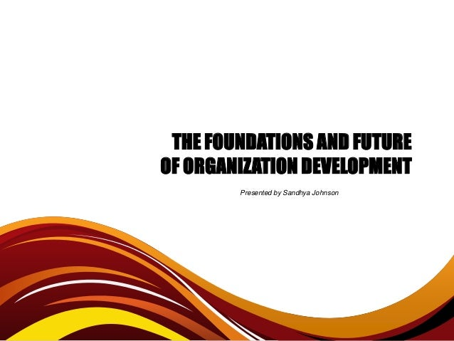 THE FOUNDATIONS AND FUTUREOF ORGANIZATION DEVELOPMENT        Presented by Sandhya Johnson