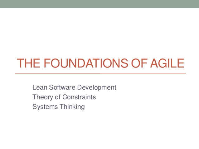 THE FOUNDATIONS OF AGILELean Software DevelopmentTheory of ConstraintsSystems Thinking
