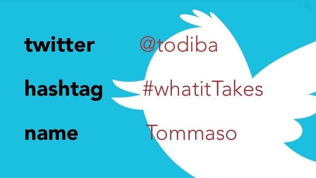twitter @todiba hashtag #whatitTakes name Tommaso