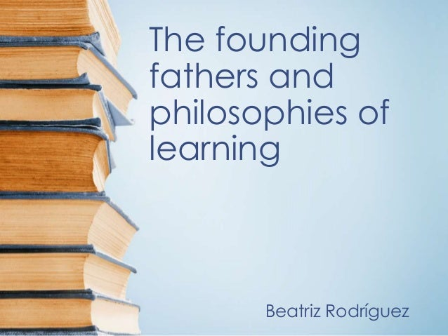 The founding fathers and philosophies of learning Beatriz Rodríguez