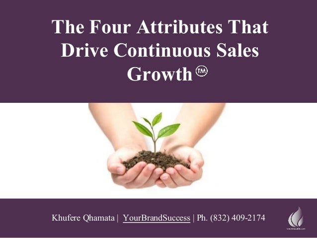 The Four Attributes That Drive Continuous Sales Growth Khufere Qhamata | YourBrandSuccess | Ph. (832) 409-2174