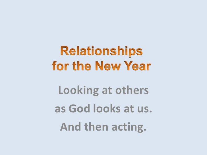 Relationshipsfor the New Year<br />Looking at others <br />as God looks at us. <br />And then acting.<br />