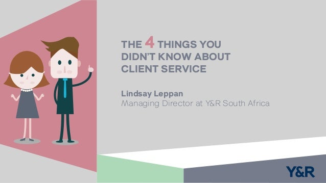 Lindsay Leppan Managing Director at Y&R South Africa THE 4THINGS YOU DIDN'T KNOW ABOUT CLIENT SERVICE