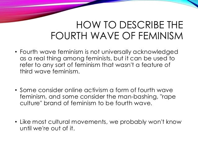 fourth wave feminism The fight for women's suffrage did not commence because women hated men, it was a fight for equality unfortunately, over time, feminism has become misunderstood and.