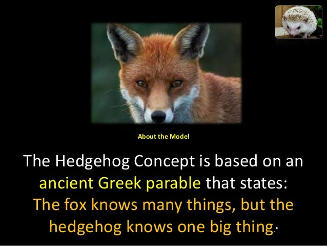 "hedgehog concept What is the hedgehog concept it's a similar axiom to the one thing based on the famous essay by isaiah berlin, ""the hedgehog and the fox"" describes how the."