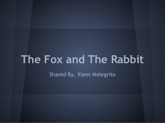 The Fox and The Rabbit     Shared By, Xiann Melegrito