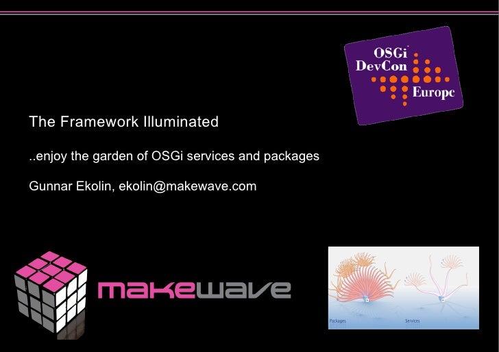 The Framework Illuminated  ..enjoy the garden of OSGi services and packages  Gunnar Ekolin, ekolin@makewave.com