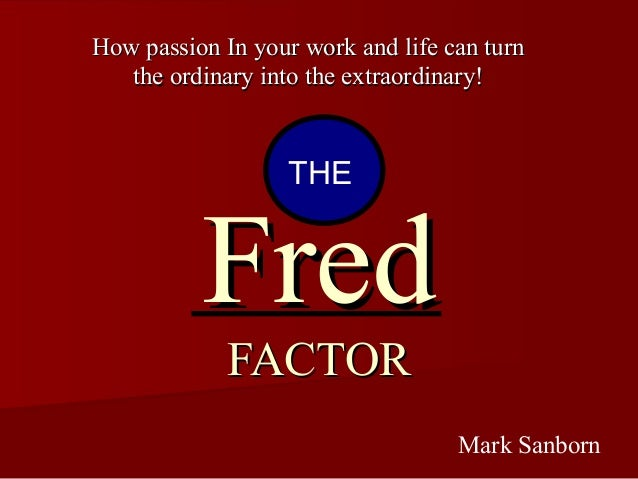 FredFred FACTORFACTOR How passion In your work and life can turnHow passion In your work and life can turn the ordinary in...