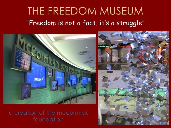 """THE FREEDOM MUSEUM """" Freedom is not a fact, it's a struggle """" a creation of the mccormick foundation"""