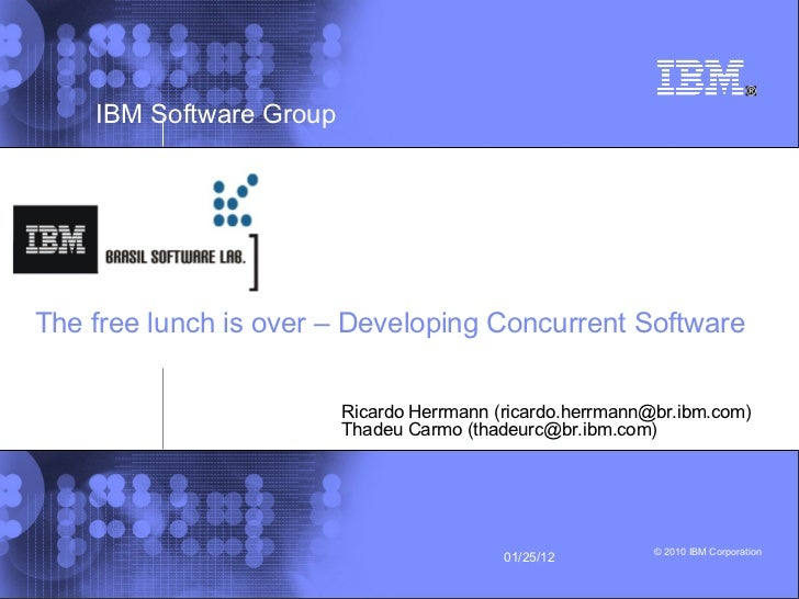 The free lunch is over – Developing Concurrent Software Ricardo Herrmann (ricardo.herrmann@br.ibm.com)  Thadeu Carmo ( [em...