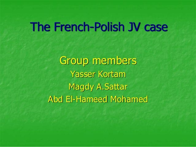 The French-Polish JV case     Group members        Yasser Kortam        Magdy A.Sattar   Abd El-Hameed Mohamed