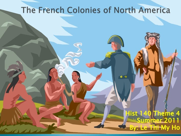 The French Colonies of North America<br />Hist 140 Theme 4<br />Summer 2011<br />By: Le Thi My Ho<br />