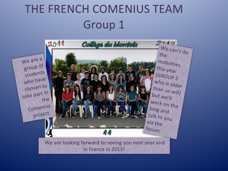 THE FRENCH COMENIUS TEAM Group 1 We are a group of students who have chosen to take part in the Comenius project.   We can...