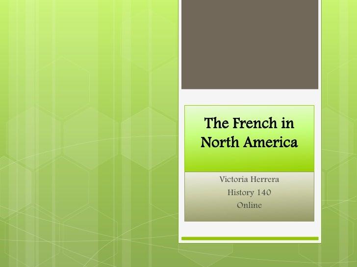 The French in North America<br />Victoria Herrera<br />History 140<br />Online<br />