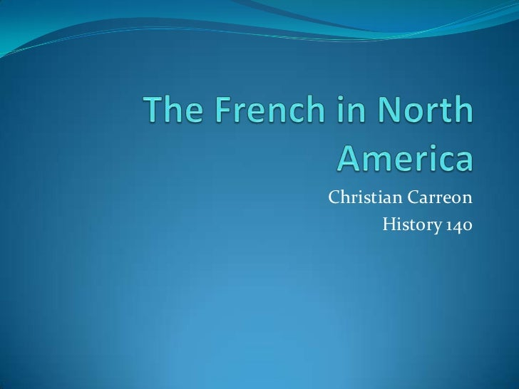 The French in North America<br />Christian Carreon<br />History 140<br />