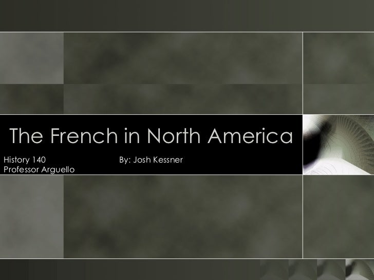 The French in North America History 140  By: Josh Kessner Professor Arguello
