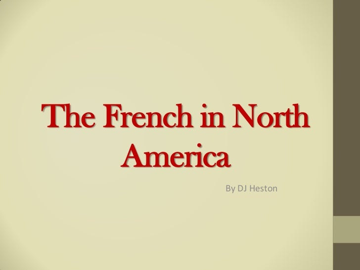 The French in North     America             By DJ Heston