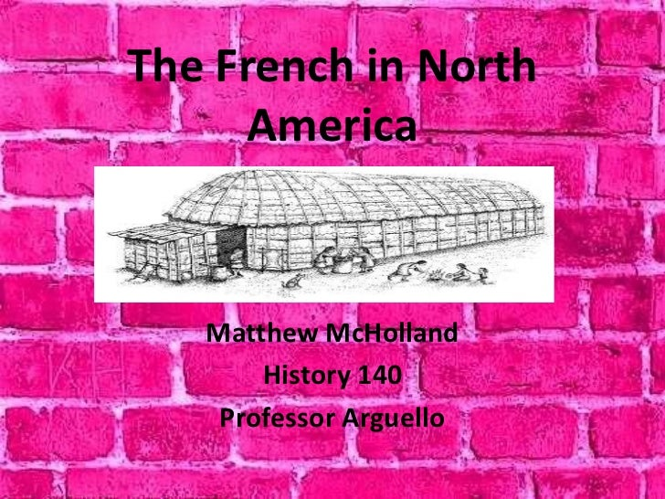 The French in North      America   Matthew McHolland       History 140    Professor Arguello
