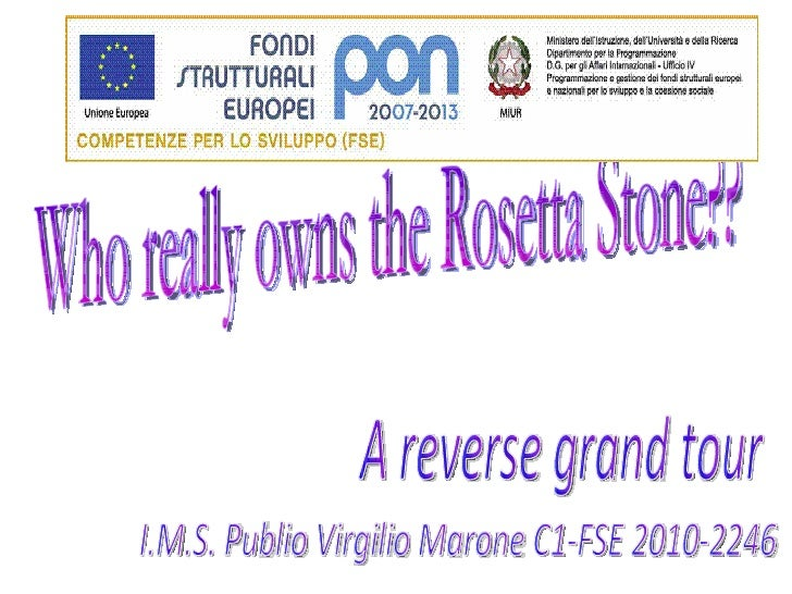 Who really owns the Rosetta Stone?? A reverse grand tour I.M.S. Publio Virgilio Marone C1-FSE 2010-2246