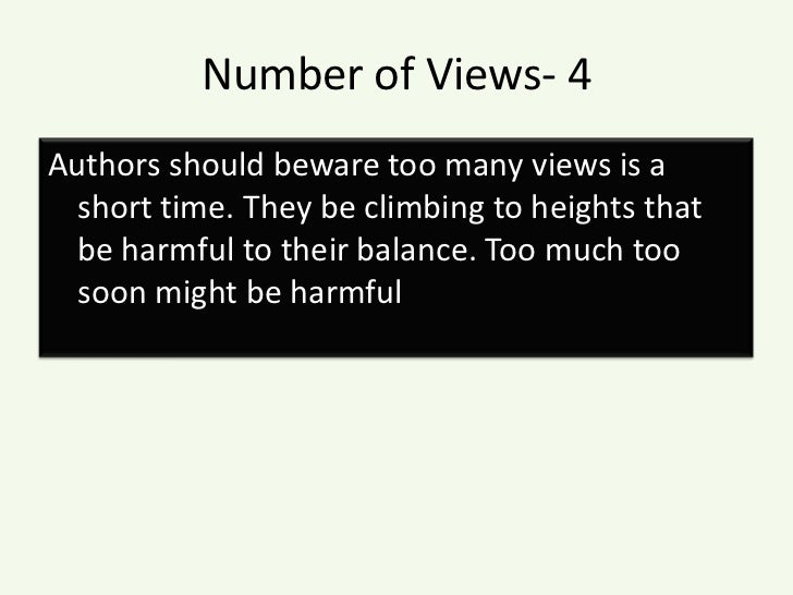 Number of Views- 4<br />Authors should beware too many views is a short time. They be climbing to heights that be harmful ...