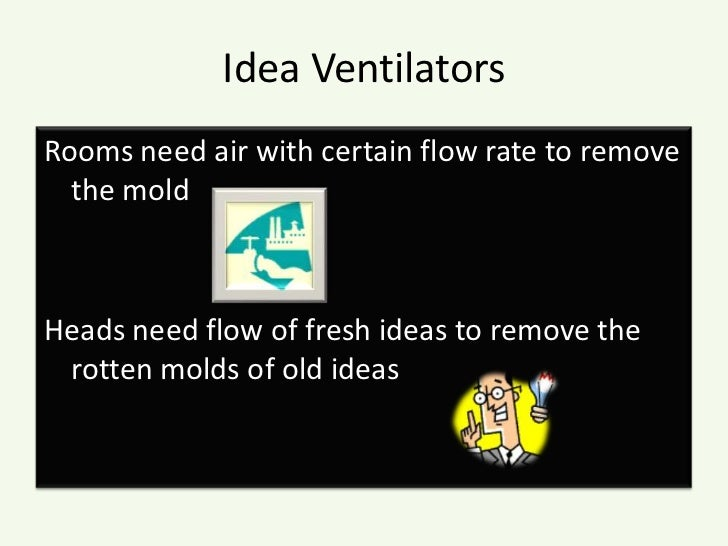 Idea Ventilators<br />Rooms need air with certain flow rate to remove the mold<br />Heads need flow of fresh ideas to remo...