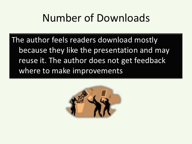 Number of Downloads<br />The author feels readers download mostly because they like the presentation and may reuse it. The...