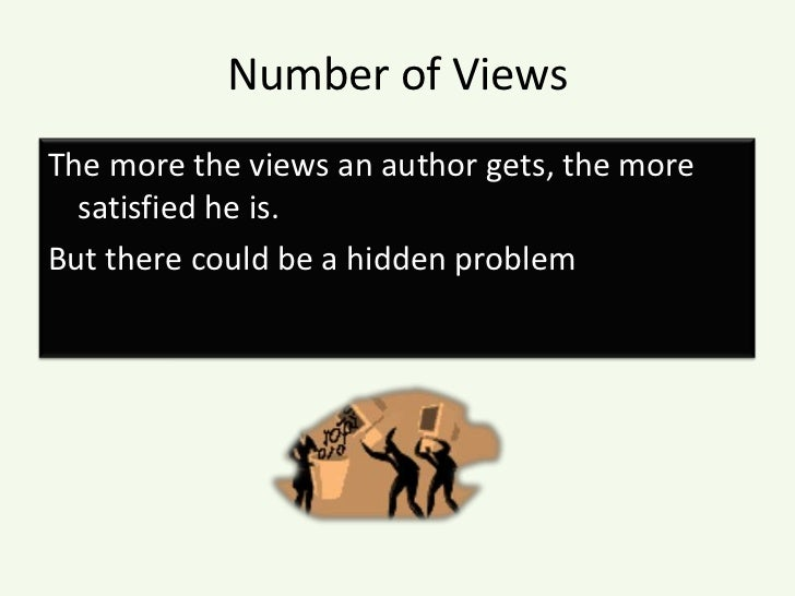 Number of Views<br />The more the views an author gets, the more satisfied he is. <br />But there could be a hidden proble...
