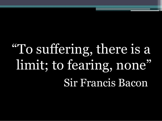 """""""To suffering, there is a limit; to fearing, none"""" Sir Francis Bacon"""