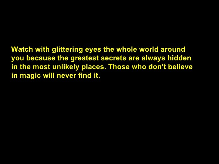 Watch with glittering eyes the whole world around you because the greatest secrets are always hidden in the most unlikely ...