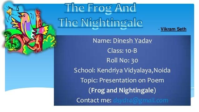 Name: Dinesh Yadav Class: 10-B Roll No: 30 School: Kendriya Vidyalaya,Noida Topic: Presentation on Poem (Frog and Nighting...