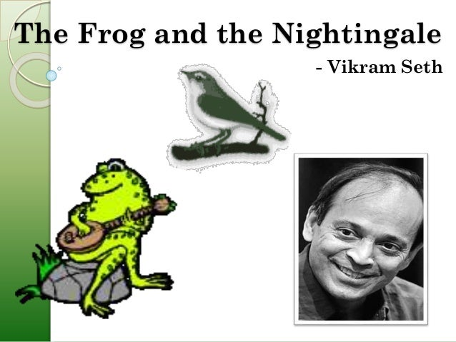 frog and the nightingale He was born in 1952 in calcutta (kolkata) the poem the frog and the nightingale is from his book of poems called beastly tales from here and there (1991.
