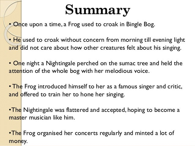 summary of the frog and the nightingale vikram seth In this poem, a nightingale fails to use her own individual thinking and falls into a trap of a cunning frog who has an own axe to grind such is the way of the cunning persons who exploit the weaknesses of the gullible persons to meet their ends.