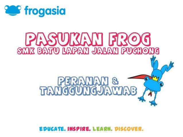 Pasukan Frog smk batu lapan jalan puchong  Peranan & Tanggungjawab  educate. inspire. learn. discover.
