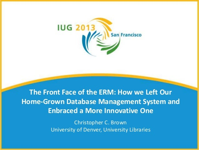 The Front Face of the ERM: How we Left OurHome-Grown Database Management System andEnbraced a More Innovative OneChristoph...