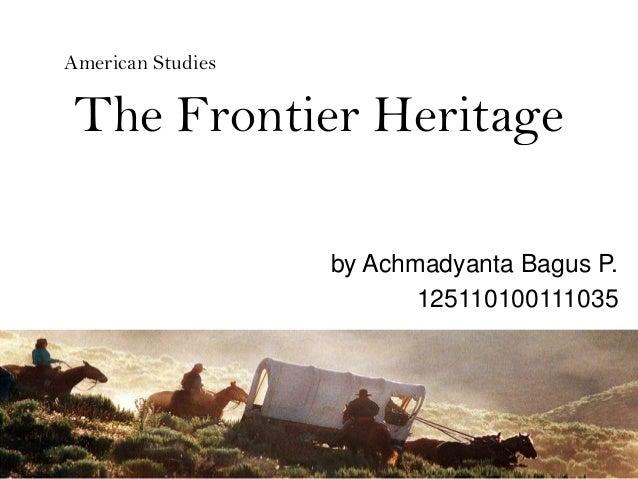 The Frontier Heritage By Achmadyanta Bagus P. 125110100111035 American  Studies ...