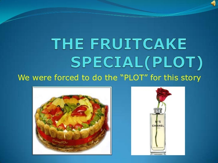 "THE FRUITCAKE	 SPECIAL(PLOT)<br />We were forced to do the ""PLOT"" for this story<br />"