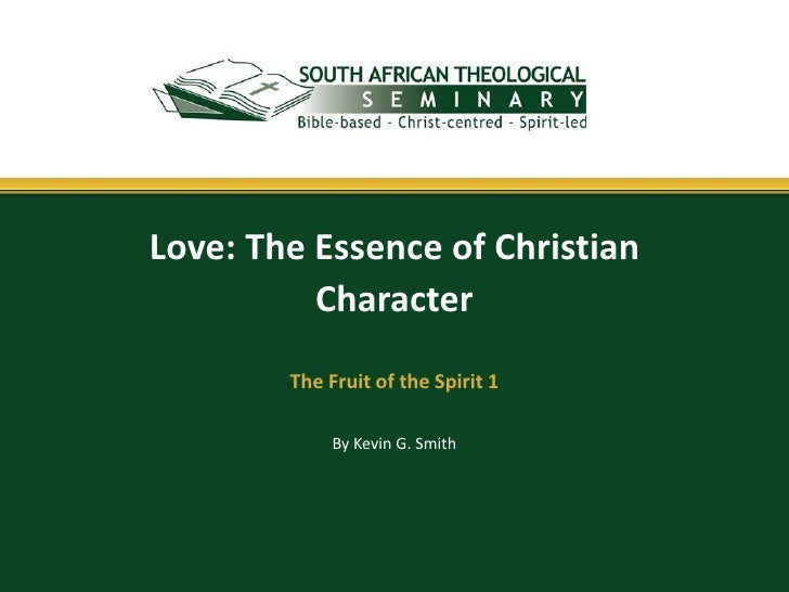 Love: The Essence of Christian          Character        The Fruit of the Spirit 1             By Kevin G. Smith