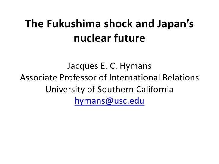 The Fukushima shock and Japan's          nuclear future            Jacques E. C. HymansAssociate Professor of Internationa...