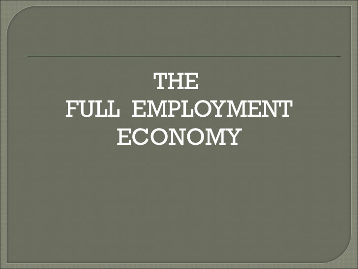 <ul><li>THE  </li></ul><ul><li>FULL  EMPLOYMENT </li></ul><ul><li>ECONOMY </li></ul>