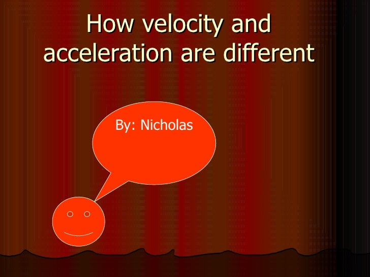 How velocity and acceleration are different By: Nicholas