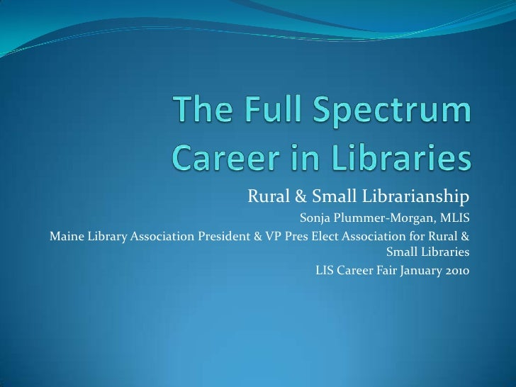 The Full Spectrum Career in Libraries<br />Rural & Small Librarianship<br />Sonja Plummer-Morgan, MLIS<br />Maine Library ...