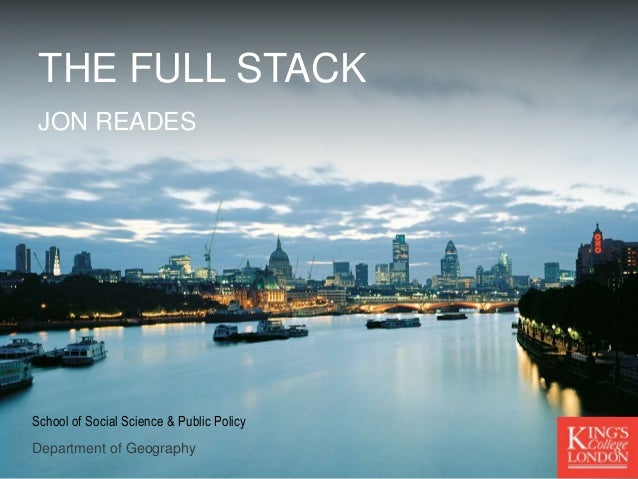 Department of Geography School of Social Science & Public Policy THE FULL STACK JON READES