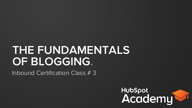 THE FUNDAMENTALS OF BLOGGING. Inbound Certification Class # 3