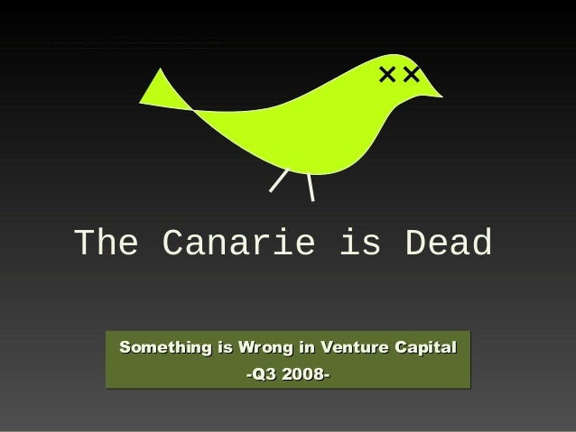The Canarie is Dead Something is Wrong in Venture CapitalSomething is Wrong in Venture Capital -Q3 2008--Q3 2008- Somethin...
