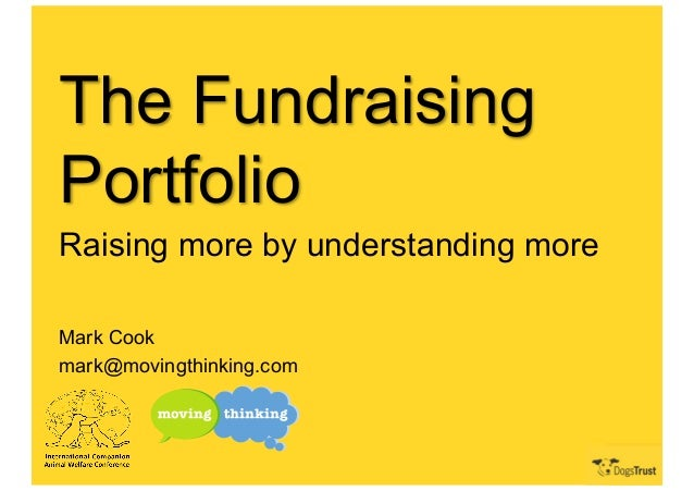 The Fundraising Portfolio Raising more by understanding more Mark Cook mark@movingthinking.com