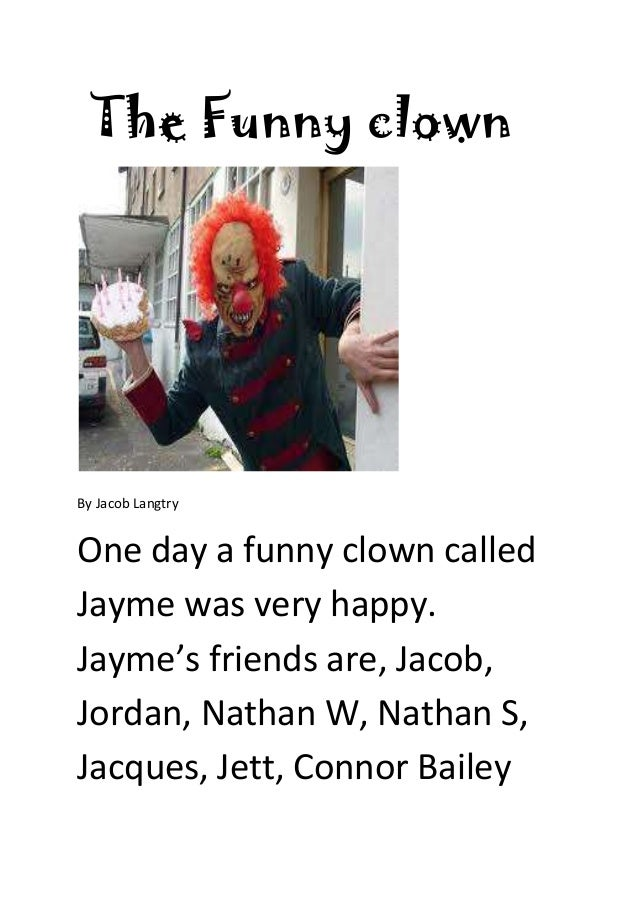 The Funny clownBy Jacob LangtryOne day a funny clown calledJayme was very happy.Jayme's friends are, Jacob,Jordan, Nathan ...